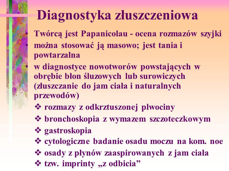 Diagnostyka złuszczeniowa Twórcą jest Papanicolau - ocena rozmazów szyjki można stosować ją masowo; jest tania i powtarzalna w diagnostyce nowotworów powstających w obrębie błon śluzowych lub surowiczych (złuszczanie do jam ciała i naturalnych przewodów) rozmazy z odkrztuszonej plwociny bronchoskopia z wymazem szczoteczkowym gastroskopia cytologiczne badanie osadu moczu na kom.