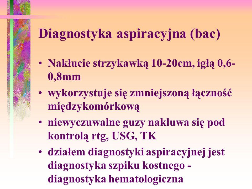 Diagnostyka aspiracyjna (bac) Nakłucie strzykawką 10-20cm, igłą 0,6- 0,8mm wykorzystuje się zmniejszoną łączność międzykomórkową niewyczuwalne guzy nakłuwa się pod kontrolą rtg, USG, TK działem diagnostyki aspiracyjnej jest diagnostyka szpiku kostnego - diagnostyka hematologiczna