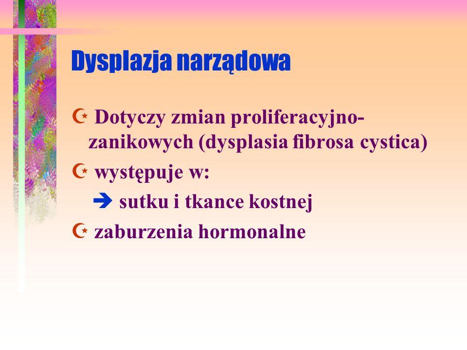 Dysplazja narządowa Dotyczy zmian proliferacyjno- zanikowych (dysplasia fibrosa cystica) występuje w: sutku i tkance kostnej zaburzenia hormonalne