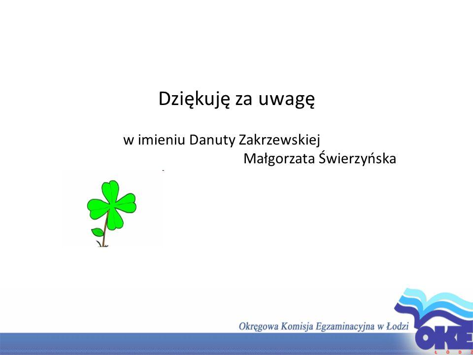 Dziękuję za uwagę w imieniu Danuty Zakrzewskiej Małgorzata Świerzyńska