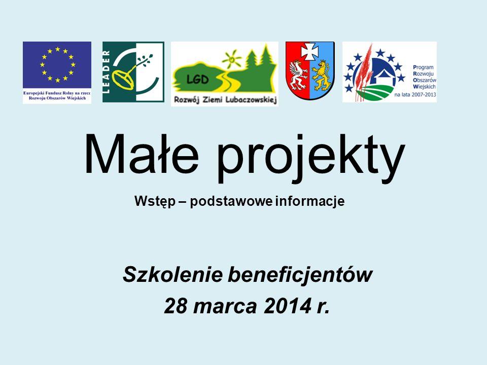 Małe projekty Szkolenie beneficjentów 28 marca 2014 r. Wstęp – podstawowe informacje