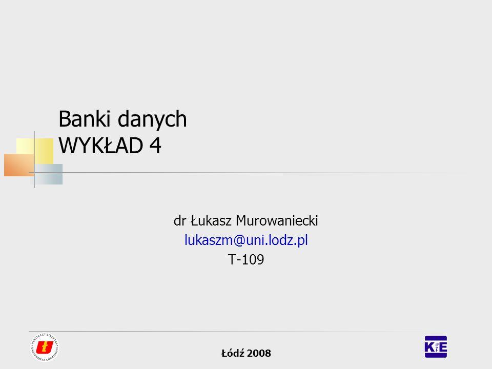 Łódź 2008 Banki danych WYKŁAD 4 dr Łukasz Murowaniecki lukaszm@uni.lodz.pl T-109