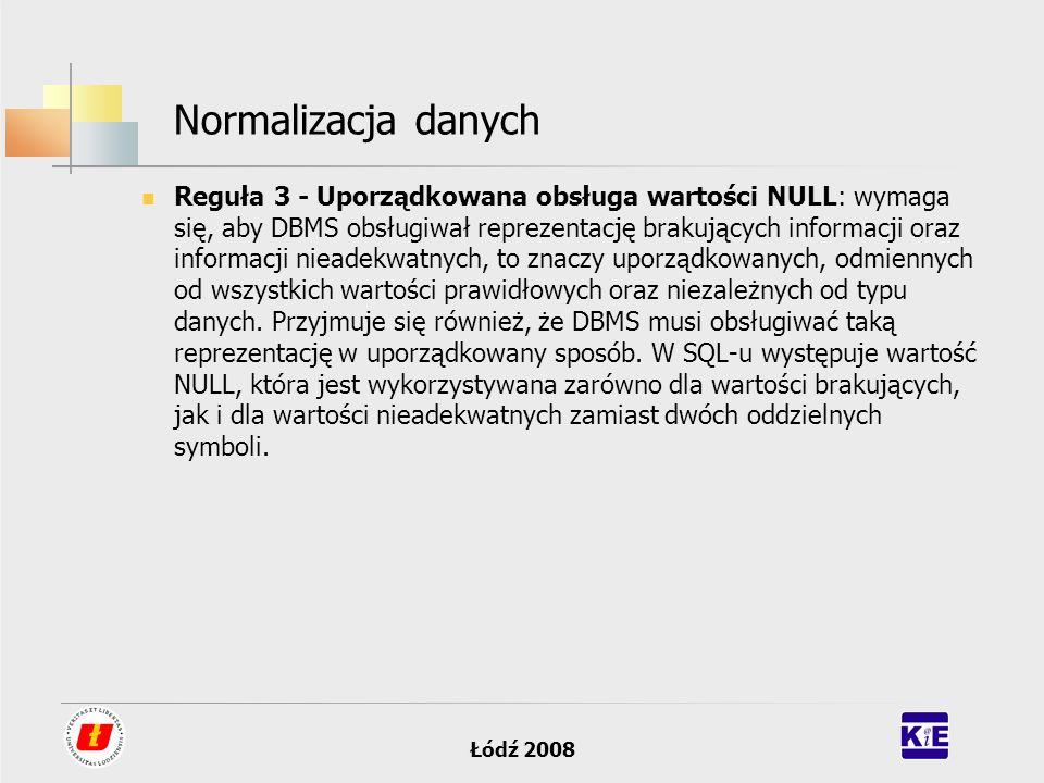Łódź 2008 Normalizacja danych Reguła 3 - Uporządkowana obsługa wartości NULL: wymaga się, aby DBMS obsługiwał reprezentację brakujących informacji ora