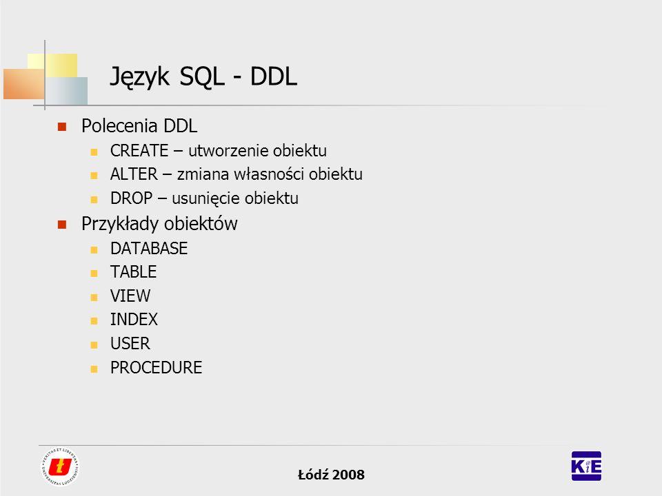 Łódź 2008 Język SQL - DDL Polecenia DDL CREATE – utworzenie obiektu ALTER – zmiana własności obiektu DROP – usunięcie obiektu Przykłady obiektów DATAB