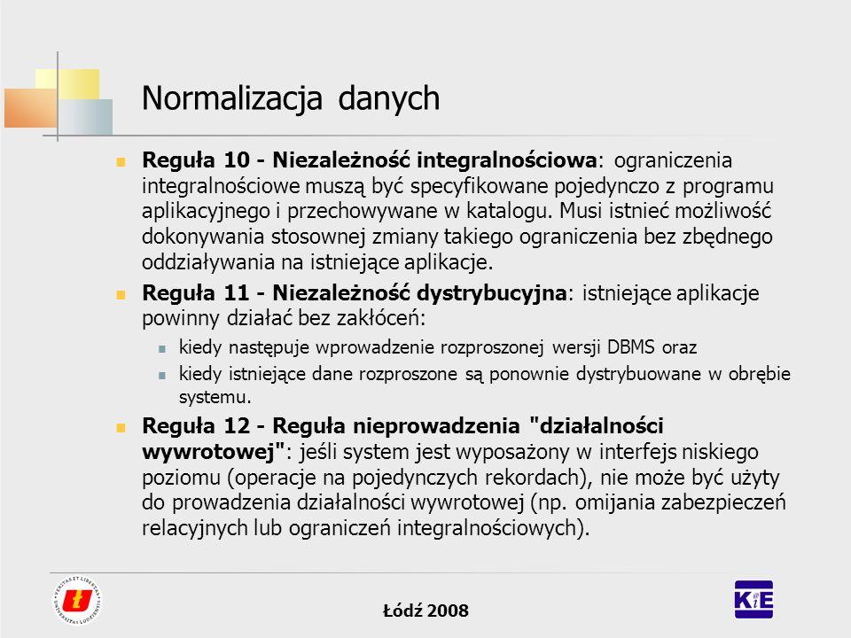 Łódź 2008 Normalizacja danych Reguła 10 - Niezależność integralnościowa: ograniczenia integralnościowe muszą być specyfikowane pojedynczo z programu a