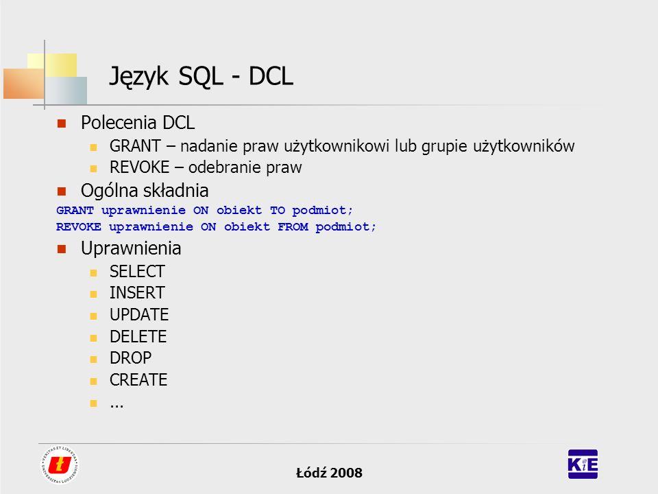 Łódź 2008 Język SQL - DCL Polecenia DCL GRANT – nadanie praw użytkownikowi lub grupie użytkowników REVOKE – odebranie praw Ogólna składnia GRANT upraw