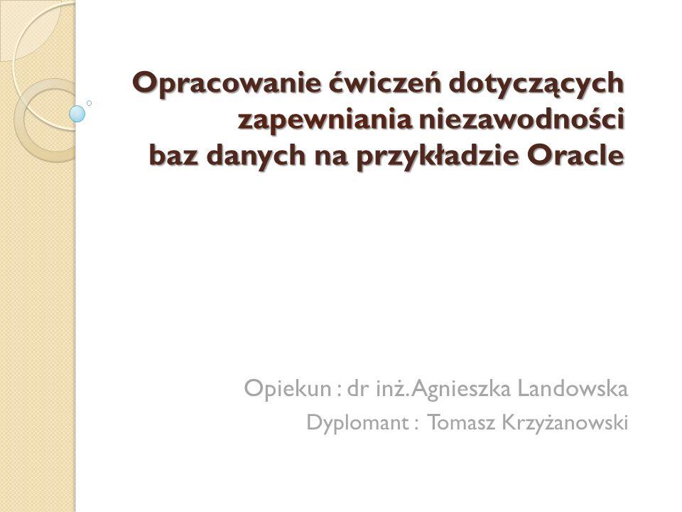 Opracowanie ćwiczeń dotyczących zapewniania niezawodności baz danych na przykładzie Oracle Opiekun : dr inż.