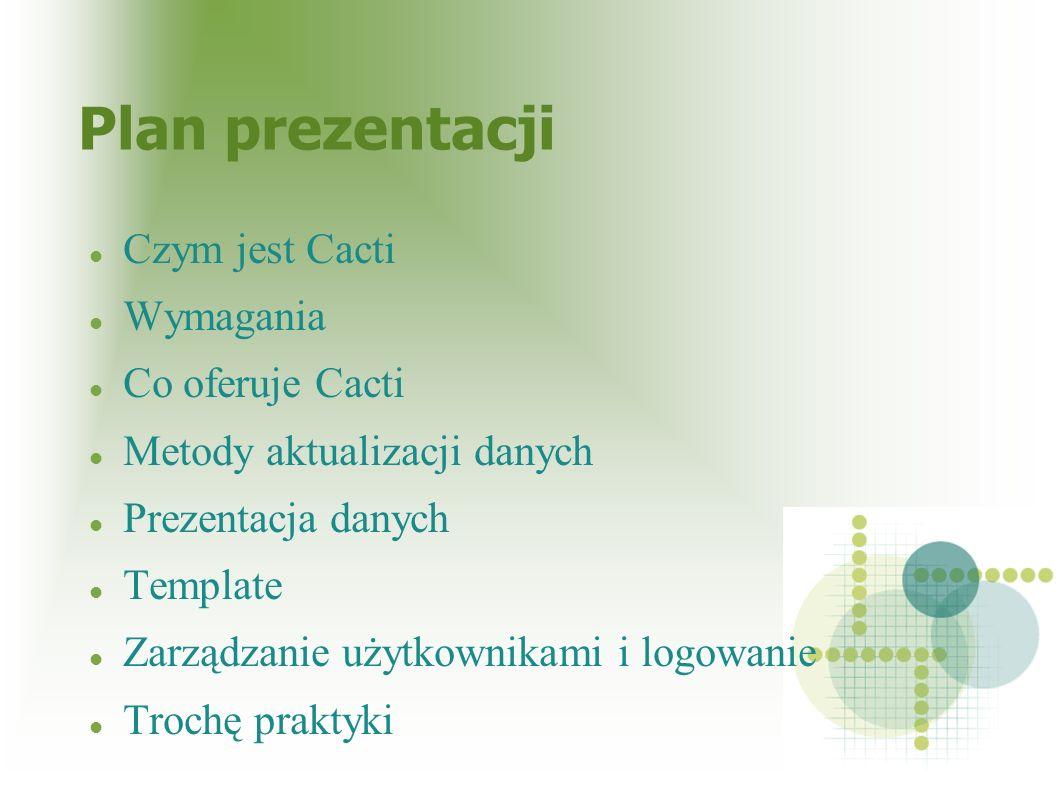 Plan prezentacji Czym jest Cacti Wymagania Co oferuje Cacti Metody aktualizacji danych Prezentacja danych Template Zarządzanie użytkownikami i logowan