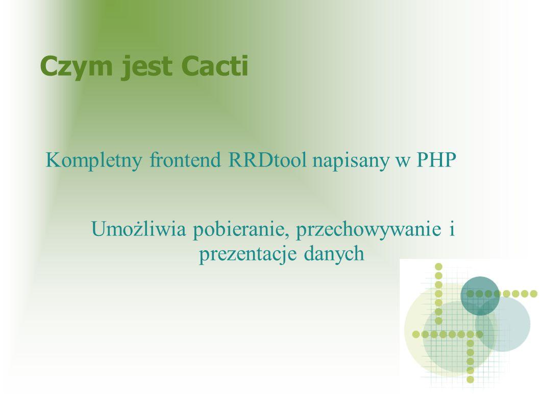 Czym jest Cacti Kompletny frontend RRDtool napisany w PHP Umożliwia pobieranie, przechowywanie i prezentacje danych