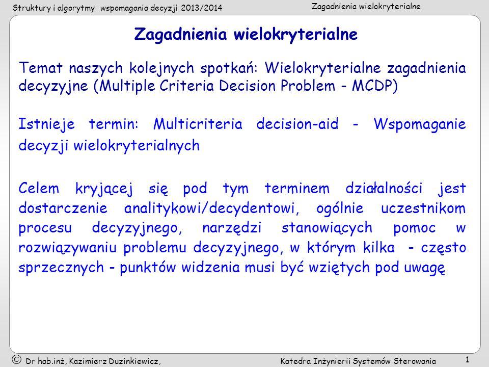 Struktury i algorytmy wspomagania decyzji 2013/2014 Zagadnienia wielokryterialne Dr hab.inż, Kazimierz Duzinkiewicz, Katedra Inżynierii Systemów Sterowania 1 Zagadnienia wielokryterialne Temat naszych kolejnych spotkań: Wielokryterialne zagadnienia decyzyjne (Multiple Criteria Decision Problem - MCDP) Istnieje termin: Multicriteria decision-aid - Wspomaganie decyzji wielokryterialnych Celem kryjącej się pod tym terminem działalności jest dostarczenie analitykowi/decydentowi, ogólnie uczestnikom procesu decyzyjnego, narzędzi stanowiących pomoc w rozwiązywaniu problemu decyzyjnego, w którym kilka często sprzecznych punktów widzenia musi być wziętych pod uwagę