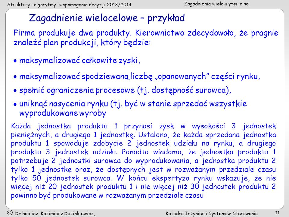 Struktury i algorytmy wspomagania decyzji 2013/2014 Zagadnienia wielokryterialne Dr hab.inż, Kazimierz Duzinkiewicz, Katedra Inżynierii Systemów Sterowania 11 Zagadnienie wielocelowe – przykład Firma produkuje dwa produkty.