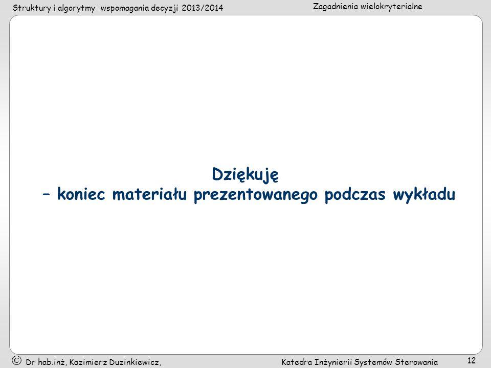 Struktury i algorytmy wspomagania decyzji 2013/2014 Zagadnienia wielokryterialne Dr hab.inż, Kazimierz Duzinkiewicz, Katedra Inżynierii Systemów Sterowania 12 Dziękuję – koniec materiału prezentowanego podczas wykładu