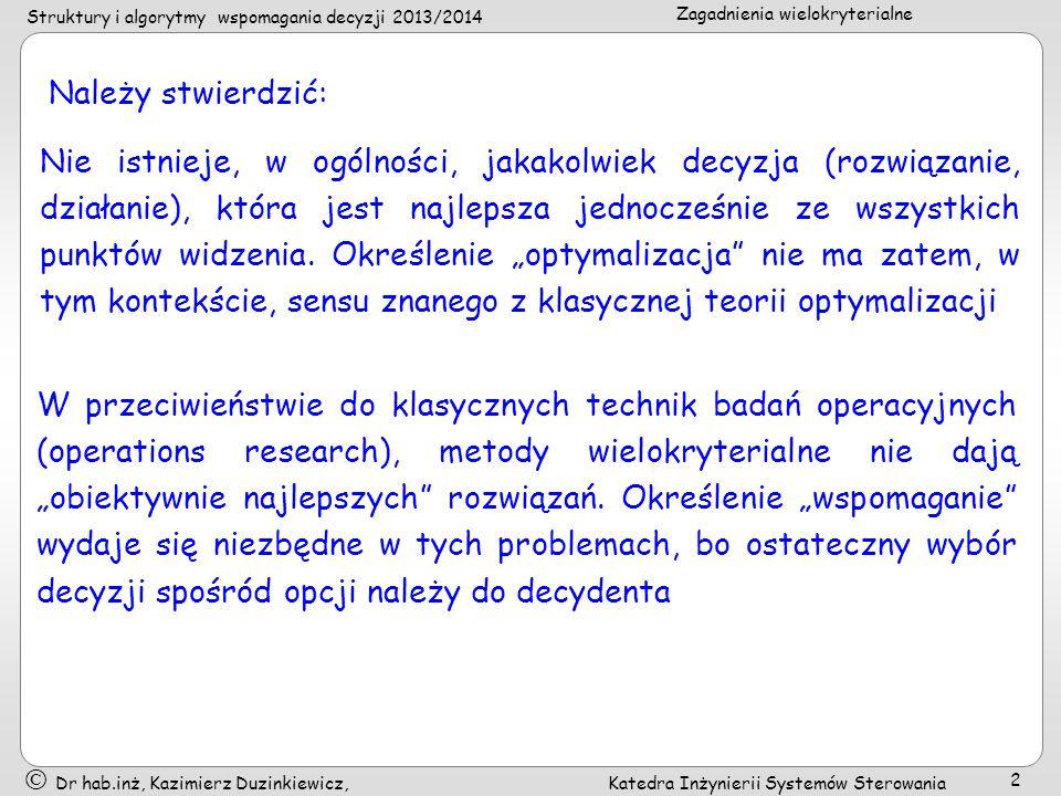 Struktury i algorytmy wspomagania decyzji 2013/2014 Zagadnienia wielokryterialne Dr hab.inż, Kazimierz Duzinkiewicz, Katedra Inżynierii Systemów Sterowania 3 Stosowany przez specjalistów z dziedziny wspomagania decyzji wielokryterialnych podział metod tej dziedziny na trzy duże rodziny (granice pomiędzy nimi są, oczywiście, raczej rozmyte): (1) metody wieloatrybutowej teorii użyteczności (multiple attribute utility theory), (2) metody klasyfikowania (outranking methods), (3) metody interakcyjne (interactive methods)