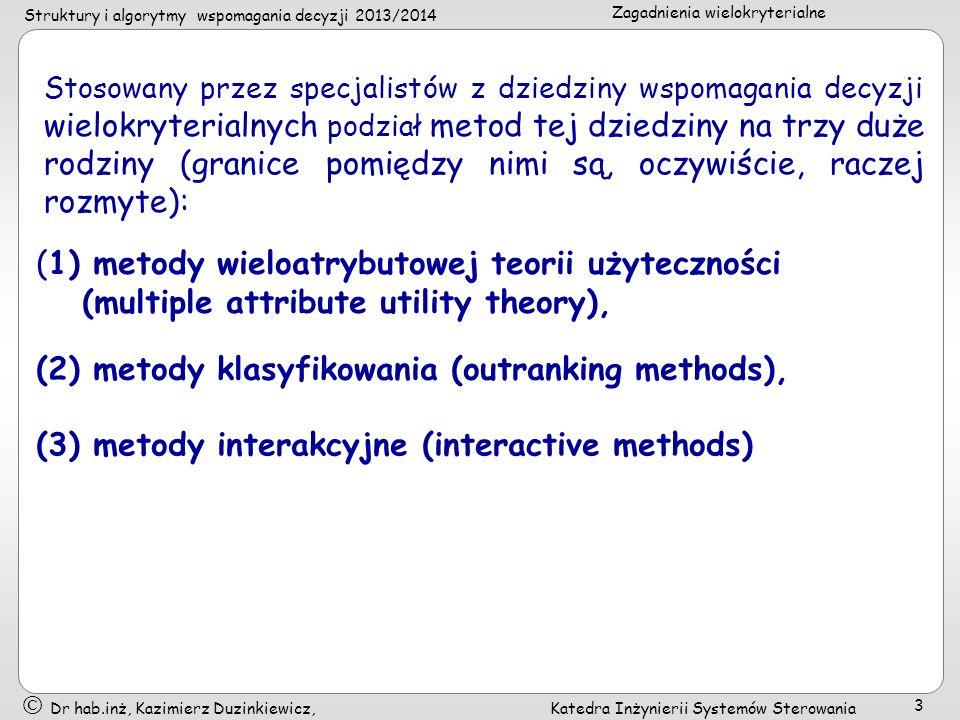 Struktury i algorytmy wspomagania decyzji 2013/2014 Zagadnienia wielokryterialne Dr hab.inż, Kazimierz Duzinkiewicz, Katedra Inżynierii Systemów Sterowania 4 (1) wieloatrybutowa teoria użyteczności (multiple attribute utility theory), Skupiają się na agregacji różnych punktów widzenia w unikalną funkcję, która następnie jest optymalizowana.