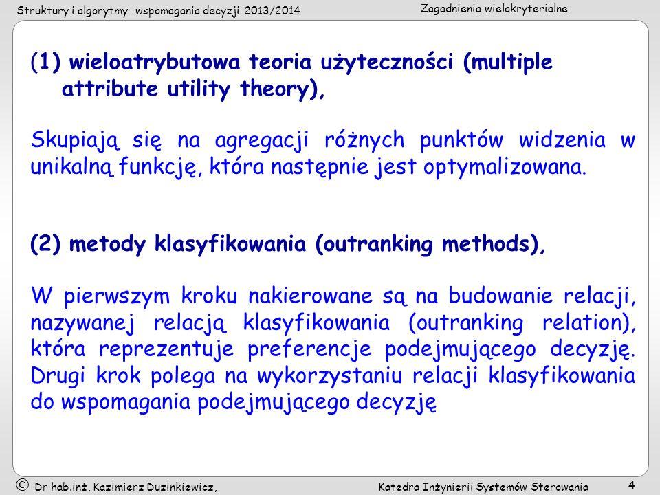Struktury i algorytmy wspomagania decyzji 2013/2014 Zagadnienia wielokryterialne Dr hab.inż, Kazimierz Duzinkiewicz, Katedra Inżynierii Systemów Sterowania 5 (3) metody interakcyjne (interactive methods) Oparte na przemiennym wykorzystaniu kroków obliczeń (dających kolejne kompromisowe rozwiązania) i kroków dialogu (będących źródłem dodatkowej informacji o preferencjach podejmującego decyzję)