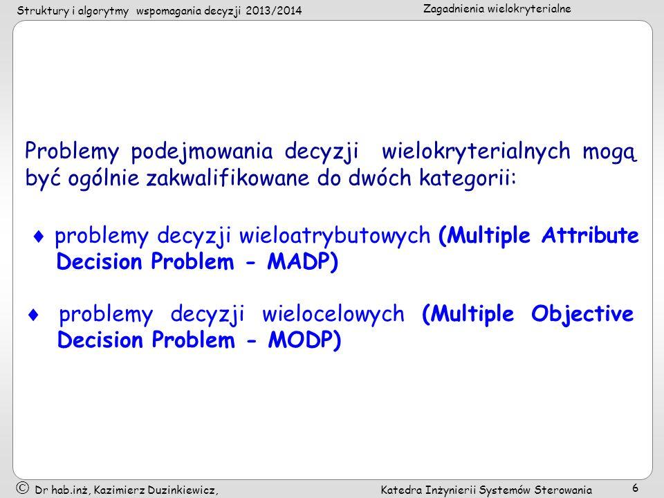 Struktury i algorytmy wspomagania decyzji 2013/2014 Zagadnienia wielokryterialne Dr hab.inż, Kazimierz Duzinkiewicz, Katedra Inżynierii Systemów Sterowania 6 Problemy podejmowania decyzji wielokryterialnych mogą być ogólnie zakwalifikowane do dwóch kategorii: problemy decyzji wieloatrybutowych (Multiple Attribute Decision Problem - MADP) problemy decyzji wielocelowych (Multiple Objective Decision Problem - MODP)