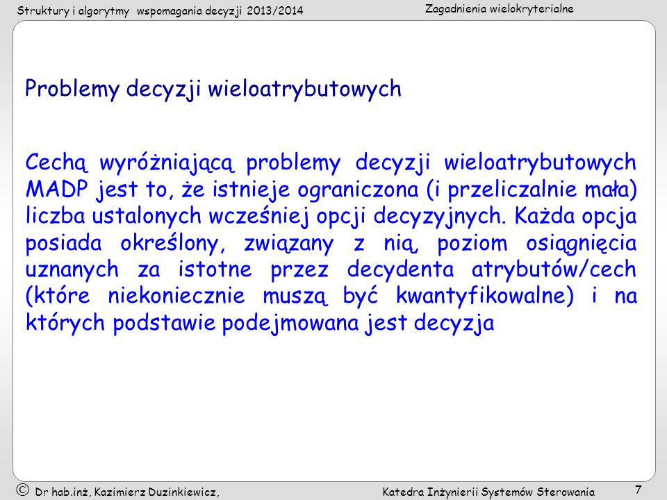 Struktury i algorytmy wspomagania decyzji 2013/2014 Zagadnienia wielokryterialne Dr hab.inż, Kazimierz Duzinkiewicz, Katedra Inżynierii Systemów Sterowania 7 Problemy decyzji wieloatrybutowych Cechą wyróżniającą problemy decyzji wieloatrybutowych MADP jest to, że istnieje ograniczona (i przeliczalnie mała) liczba ustalonych wcześniej opcji decyzyjnych.