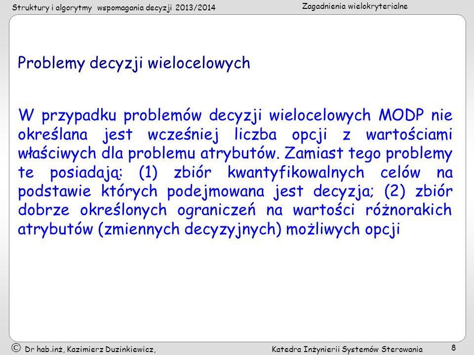 Struktury i algorytmy wspomagania decyzji 2013/2014 Zagadnienia wielokryterialne Dr hab.inż, Kazimierz Duzinkiewicz, Katedra Inżynierii Systemów Sterowania 9 Porównanie: Cecha Problem MADPMODP Ocena oparta oAtrybutyCele CelNie wyrażany wprostWyraźnie określony AtrybutWyraźnie określonyNie wyrażany wprost Ograniczenie Nie występują (włączone w atrybuty) Występują Opcja Skończona liczba, dyskretne (wcześniej określone) Nieskończona liczba, (pojawiają się w trakcie procesu decyzyjnego)