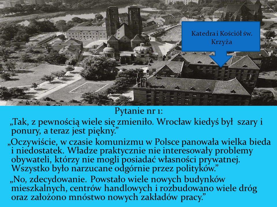 Pytanie nr 1: Tak, z pewnością wiele się zmieniło. Wrocław kiedyś był szary i ponury, a teraz jest piękny. Oczywiście, w czasie komunizmu w Polsce pan