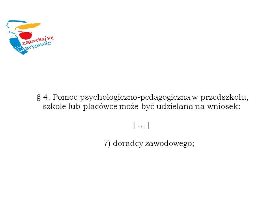 § 4. Pomoc psychologiczno-pedagogiczna w przedszkolu, szkole lub placówce może być udzielana na wniosek: [... ] 7) doradcy zawodowego;