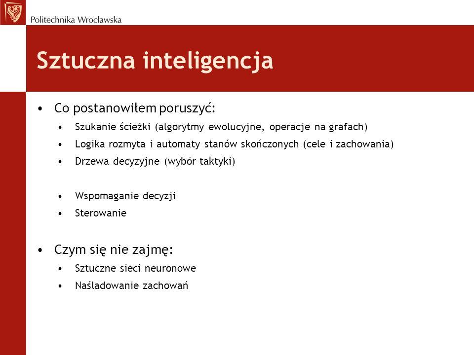 Sztuczna inteligencja Co postanowiłem poruszyć: Szukanie ścieżki (algorytmy ewolucyjne, operacje na grafach) Logika rozmyta i automaty stanów skończon