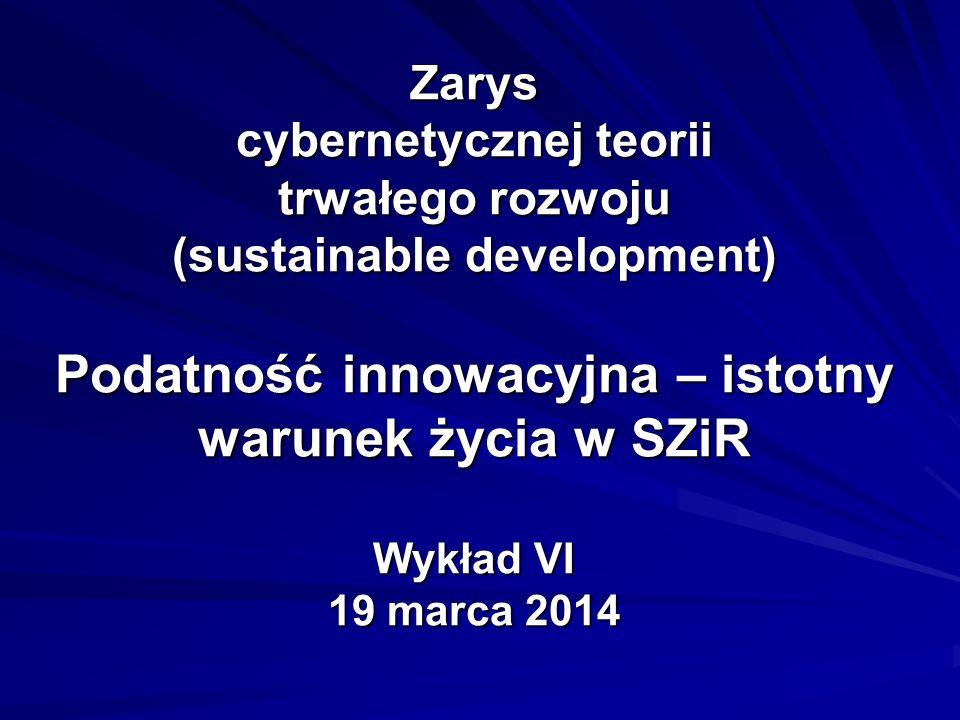 Zarys cybernetycznej teorii trwałego rozwoju (sustainable development) Podatność innowacyjna – istotny warunek życia w SZiR Wykład VI 19 marca 2014