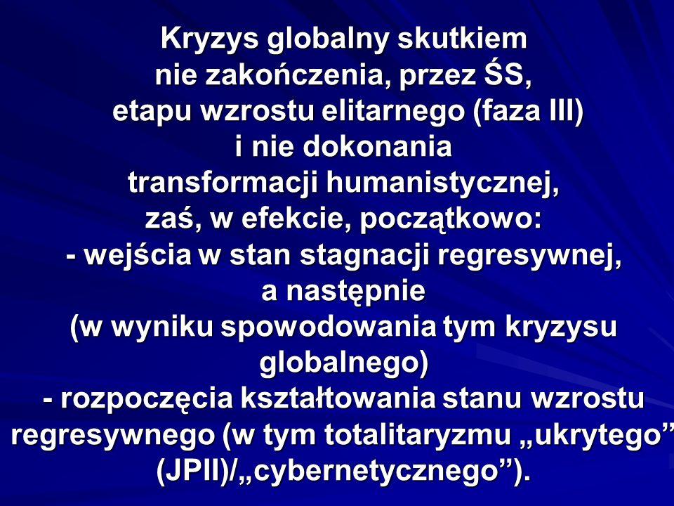 Kryzys globalny skutkiem nie zakończenia, przez ŚS, etapu wzrostu elitarnego (faza III) i nie dokonania transformacji humanistycznej, zaś, w efekcie, początkowo: - wejścia w stan stagnacji regresywnej, a następnie (w wyniku spowodowania tym kryzysu globalnego) - rozpoczęcia kształtowania stanu wzrostu regresywnego (w tym totalitaryzmu ukrytego (JPII)/cybernetycznego).