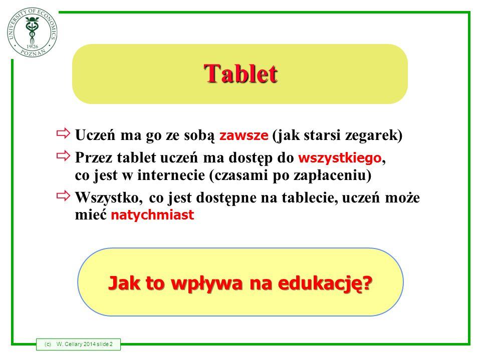 (c)W. Cellary 2014 slide 2 Tablet Uczeń ma go ze sobą zawsze (jak starsi zegarek) Przez tablet uczeń ma dostęp do wszystkiego, co jest w internecie (c