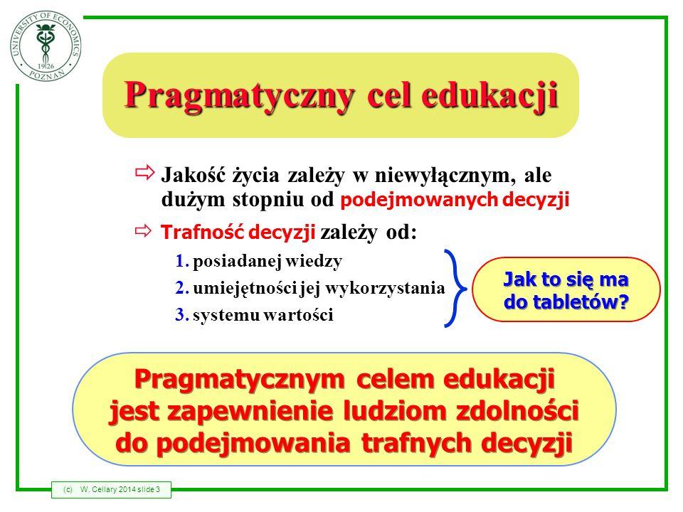 (c)W. Cellary 2014 slide 3 Pragmatyczny cel edukacji Jakość życia zależy w niewyłącznym, ale dużym stopniu od podejmowanych decyzji Trafność decyzji z