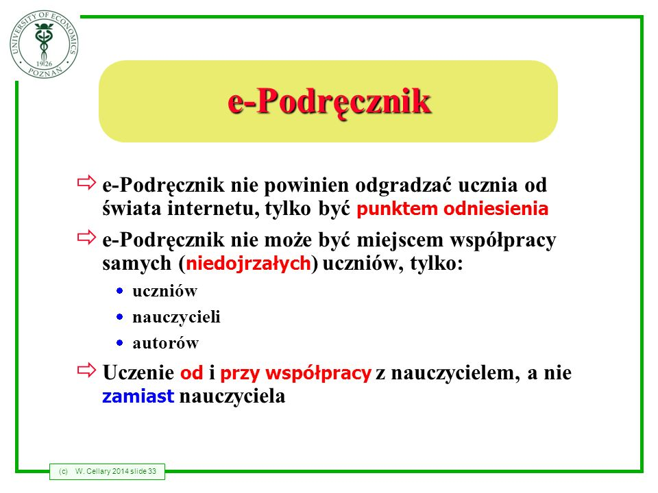 (c)W. Cellary 2014 slide 33 e-Podręcznik e-Podręcznik nie powinien odgradzać ucznia od świata internetu, tylko być punktem odniesienia e-Podręcznik ni