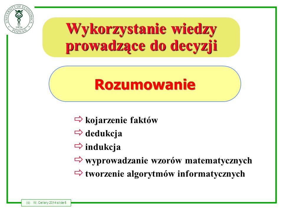 (c)W. Cellary 2014 slide 5 Wykorzystanie wiedzy prowadzące do decyzji kojarzenie faktów dedukcja indukcja wyprowadzanie wzorów matematycznych tworzeni