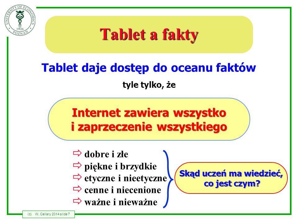 (c)W. Cellary 2014 slide 7 Tablet a fakty Tablet daje dostęp do oceanu faktów tyle tylko, że Internet zawiera wszystko i zaprzeczenie wszystkiego dobr