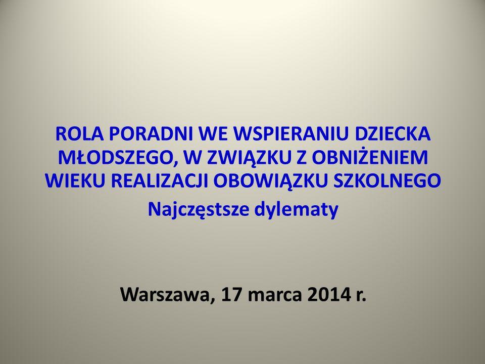 ROLA PORADNI WE WSPIERANIU DZIECKA MŁODSZEGO, W ZWIĄZKU Z OBNIŻENIEM WIEKU REALIZACJI OBOWIĄZKU SZKOLNEGO Najczęstsze dylematy Warszawa, 17 marca 2014