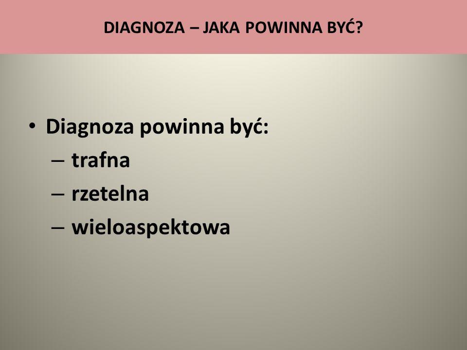 DIAGNOZA – JAKA POWINNA BYĆ? Diagnoza powinna być: – trafna – rzetelna – wieloaspektowa