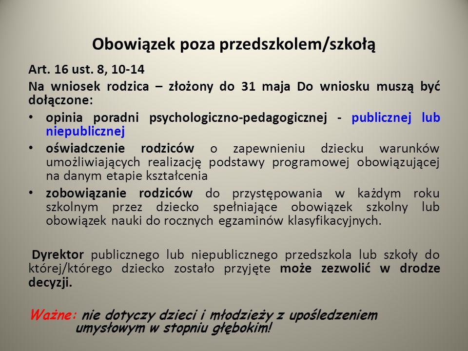 Obowiązek poza przedszkolem/szkołą Art. 16 ust. 8, 10-14 Na wniosek rodzica – złożony do 31 maja Do wniosku muszą być dołączone: opinia poradni psycho