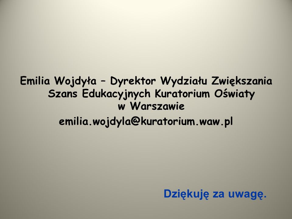 Emilia Wojdyła – Dyrektor Wydziału Zwiększania Szans Edukacyjnych Kuratorium Oświaty w Warszawie emilia.wojdyla@kuratorium.waw.pl Dziękuję za uwagę.