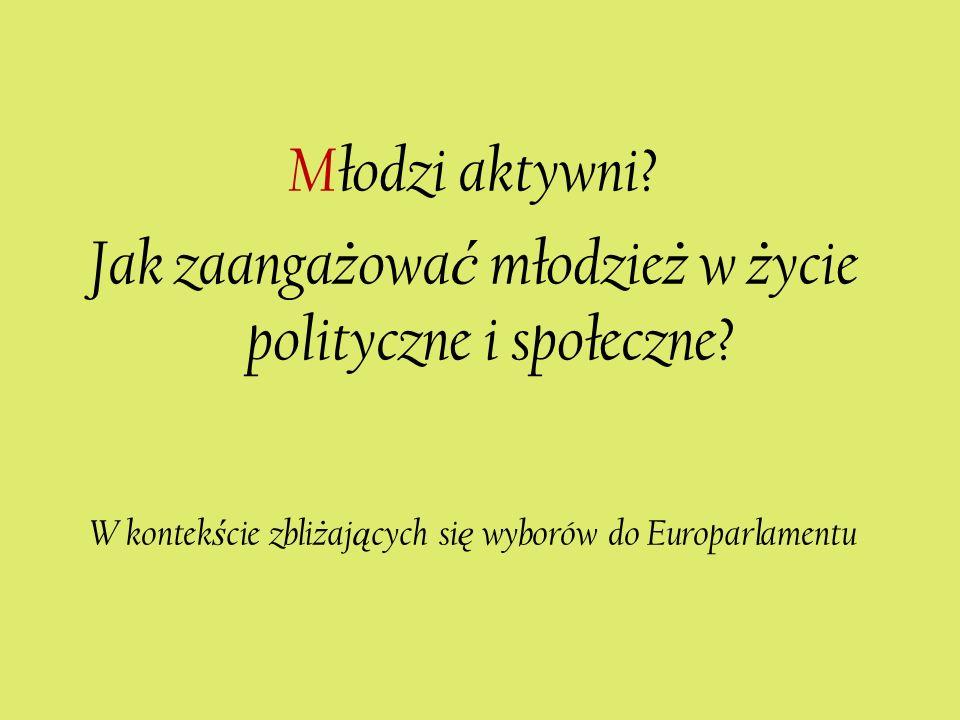 Młodzi aktywni? Jak zaanga ż owa ć młodzie ż w ż ycie polityczne i społeczne? W kontek ś cie zbli ż aj ą cych si ę wyborów do Europarlamentu