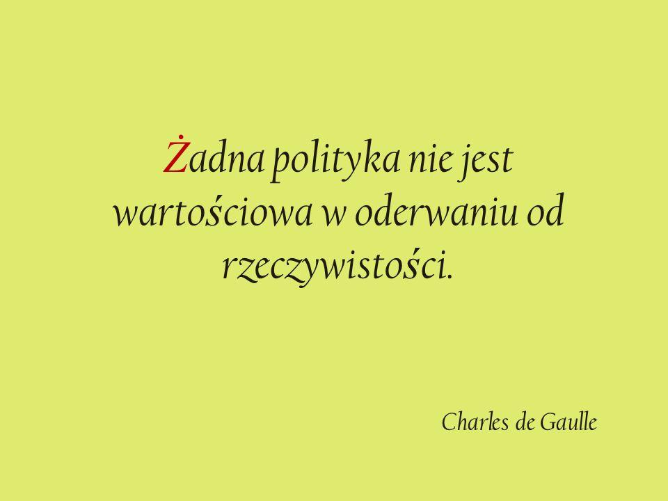 Ż adna polityka nie jest warto ś ciowa w oderwaniu od rzeczywisto ś ci. Charles de Gaulle