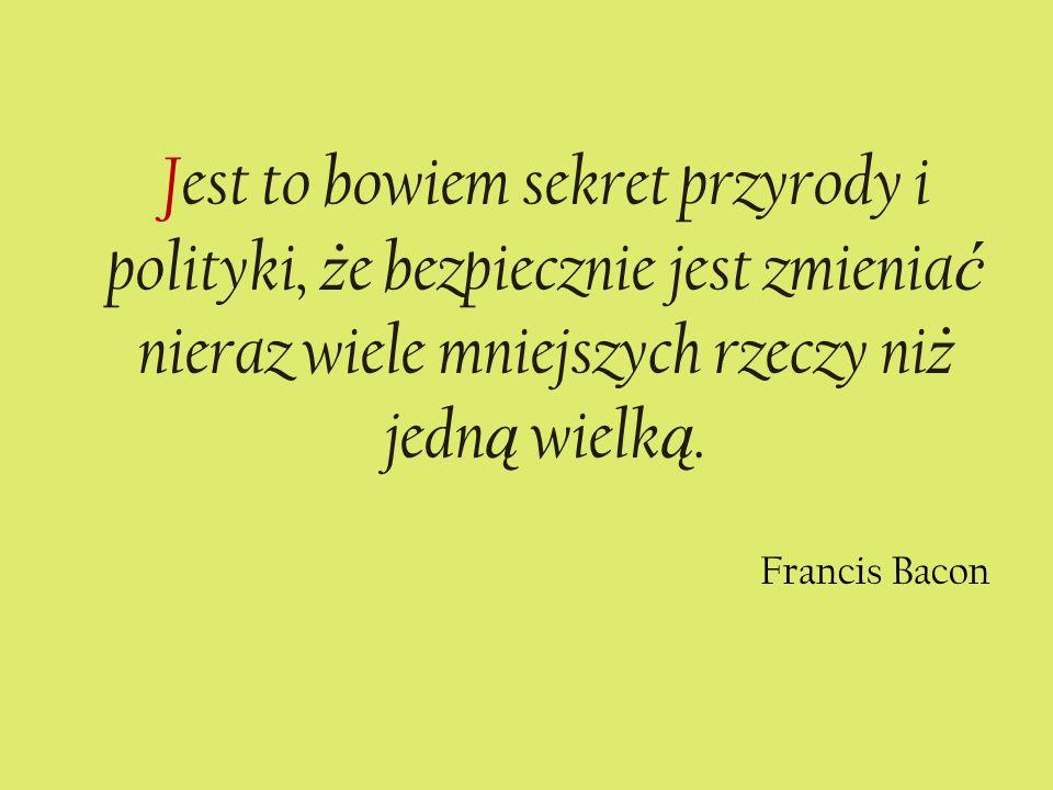 Jest to bowiem sekret przyrody i polityki, ż e bezpiecznie jest zmienia ć nieraz wiele mniejszych rzeczy ni ż jedn ą wielk ą. Francis Bacon