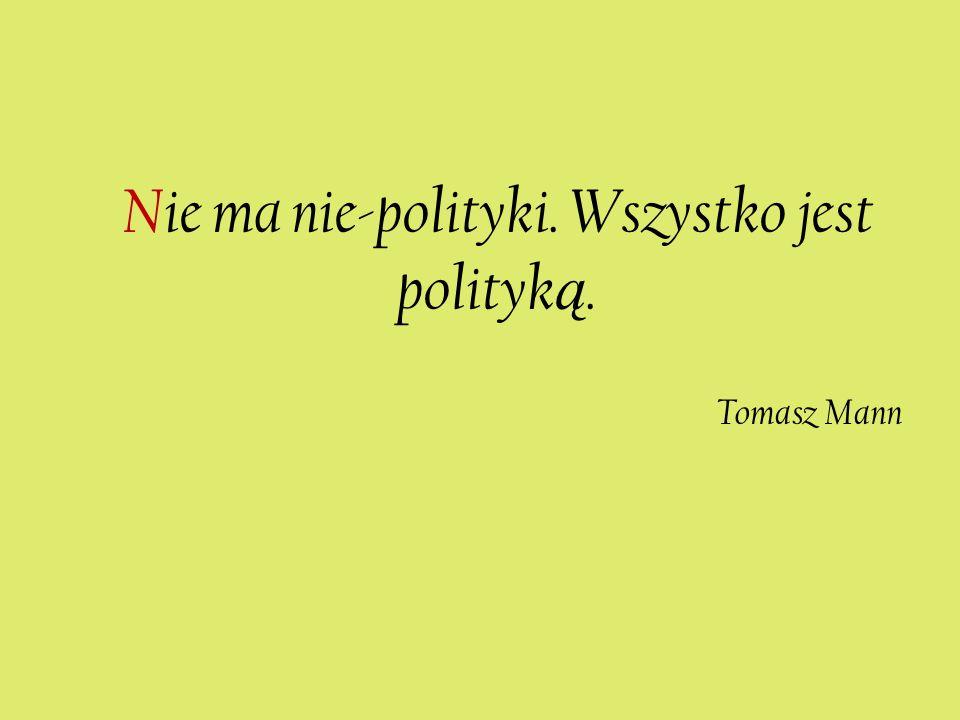 Nie ma nie-polityki. Wszystko jest polityk ą. Tomasz Mann