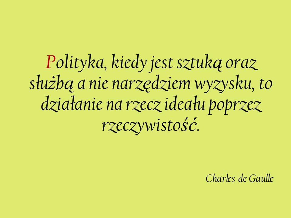 Polityka, kiedy jest sztuk ą oraz słu ż b ą a nie narz ę dziem wyzysku, to działanie na rzecz ideału poprzez rzeczywisto ść. Charles de Gaulle