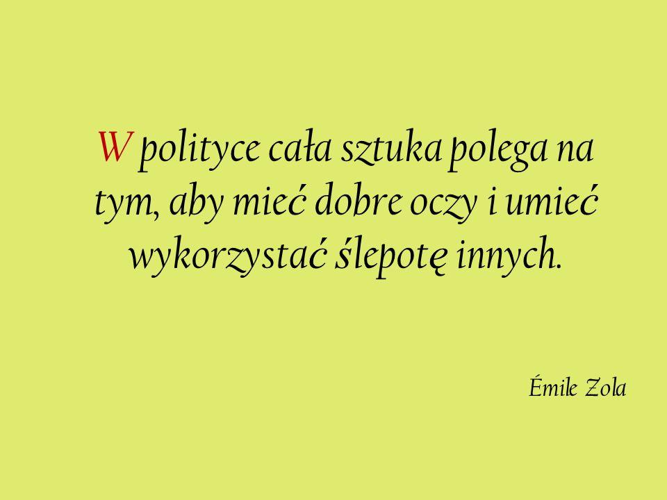 W polityce cała sztuka polega na tym, aby mie ć dobre oczy i umie ć wykorzysta ć ś lepot ę innych. Émile Zola