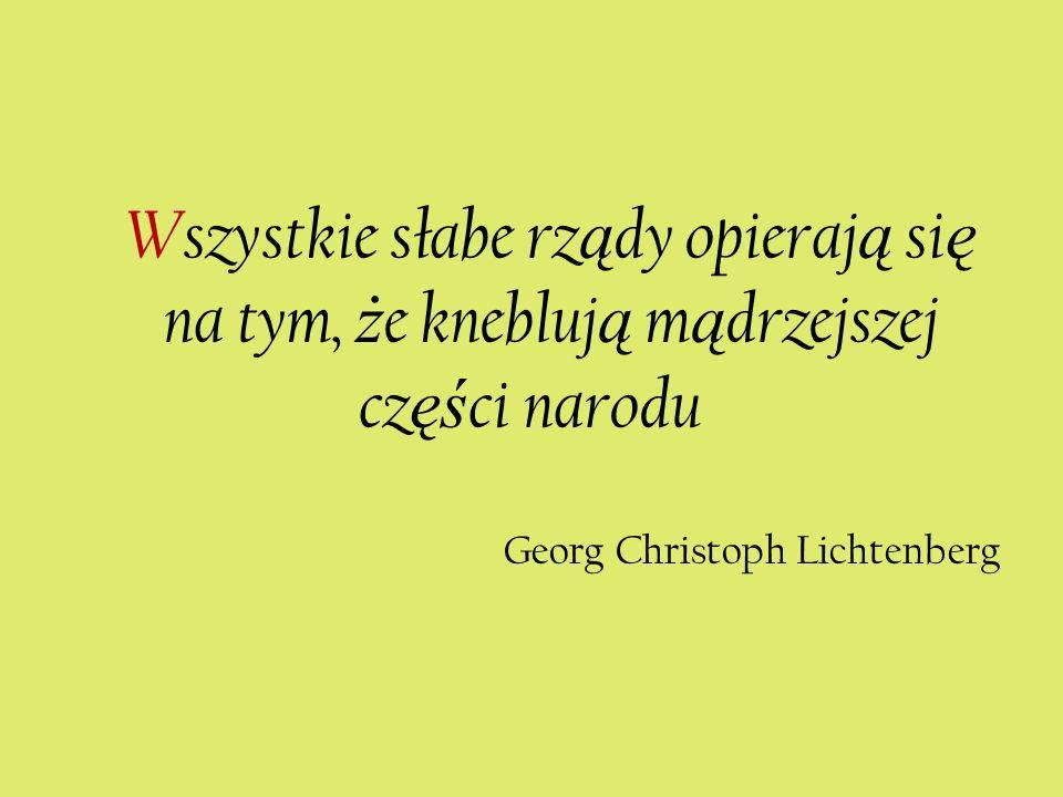 Wszystkie słabe rz ą dy opieraj ą si ę na tym, ż e knebluj ą m ą drzejszej cz ęś ci narodu Georg Christoph Lichtenberg