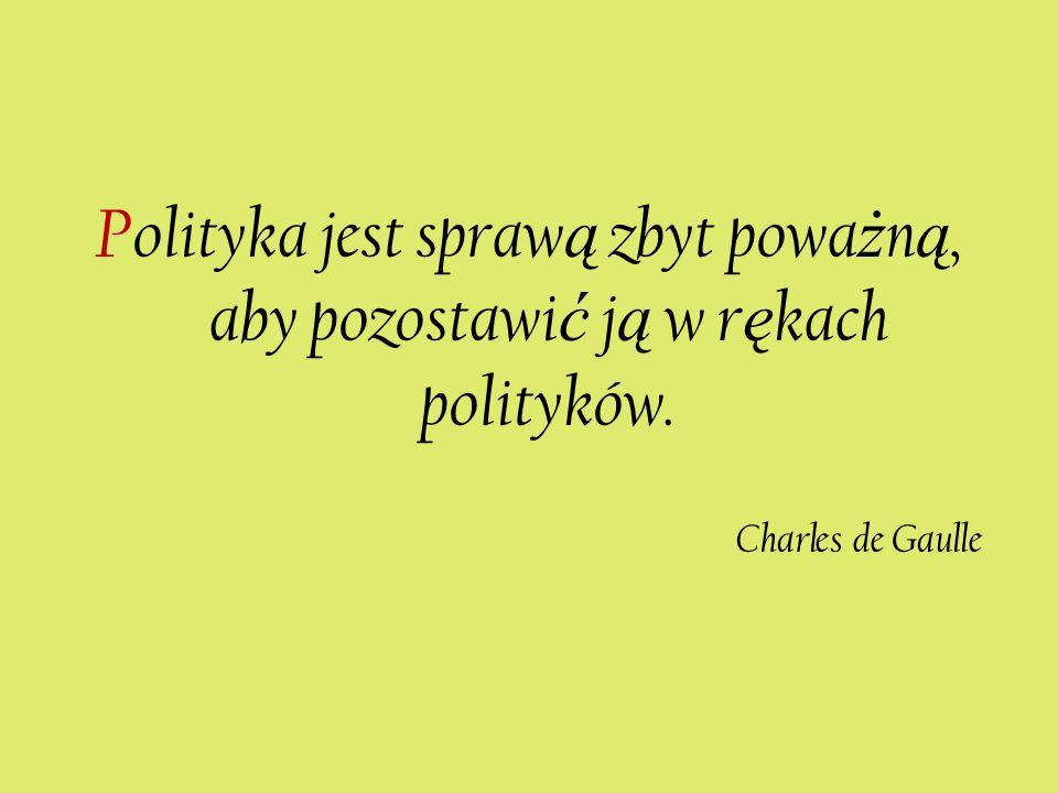 Polityka jest spraw ą zbyt powa ż n ą, aby pozostawi ć j ą w r ę kach polityków. Charles de Gaulle