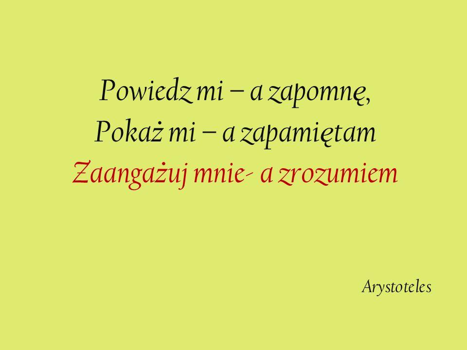 Powiedz mi – a zapomn ę, Poka ż mi – a zapami ę tam Zaanga ż uj mnie- a zrozumiem Arystoteles