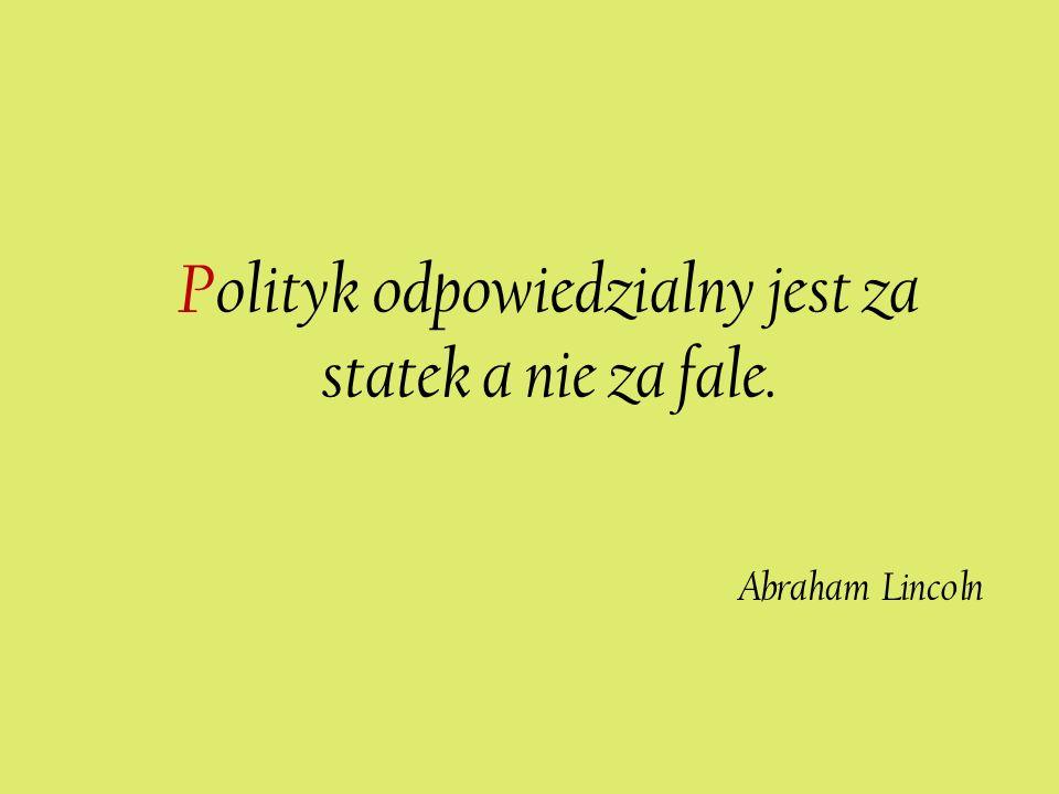 Polityk odpowiedzialny jest za statek a nie za fale. Abraham Lincoln