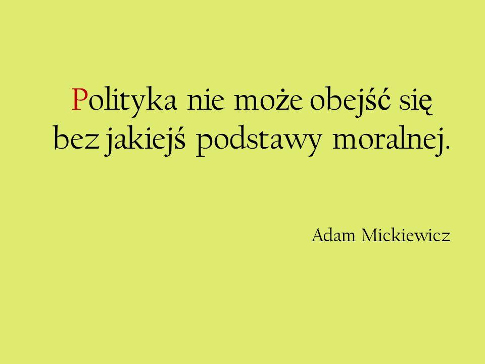 Polityka nie mo ż e obej ść si ę bez jakiej ś podstawy moralnej. Adam Mickiewicz
