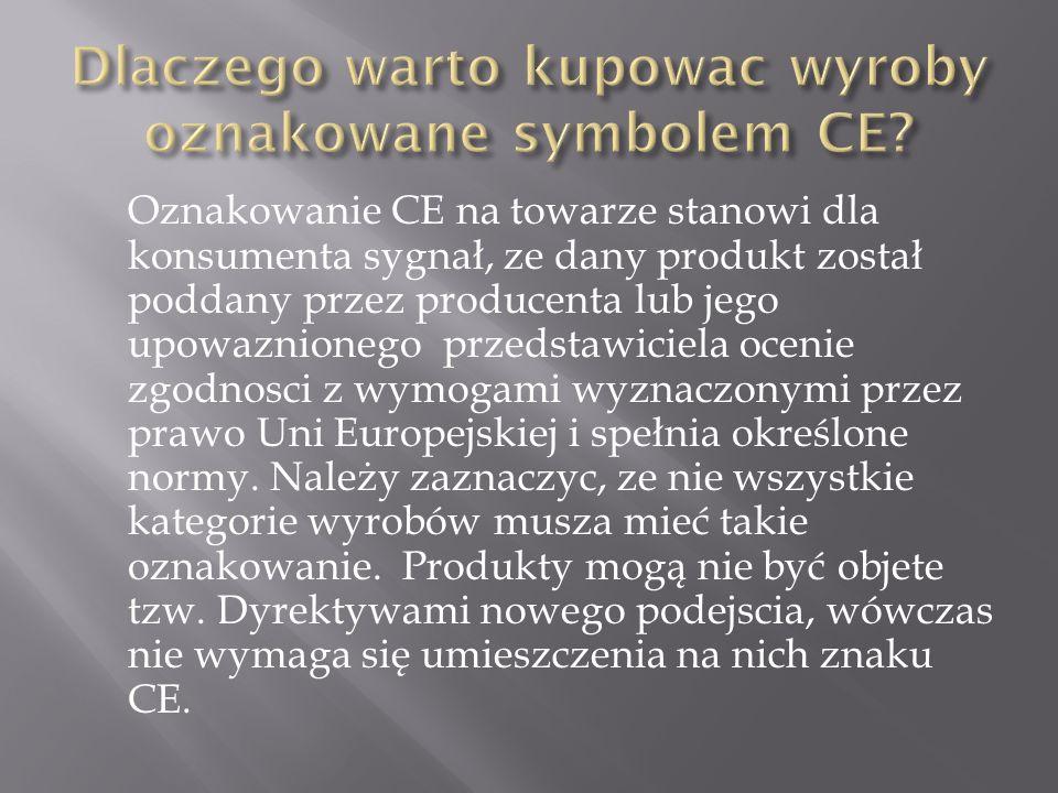Oznakowanie CE na towarze stanowi dla konsumenta sygnał, ze dany produkt został poddany przez producenta lub jego upowaznionego przedstawiciela ocenie zgodnosci z wymogami wyznaczonymi przez prawo Uni Europejskiej i spełnia określone normy.