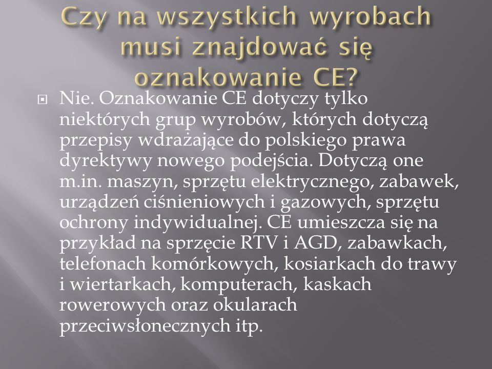 Nie. Oznakowanie CE dotyczy tylko niektórych grup wyrobów, których dotyczą przepisy wdrażające do polskiego prawa dyrektywy nowego podejścia. Dotyczą