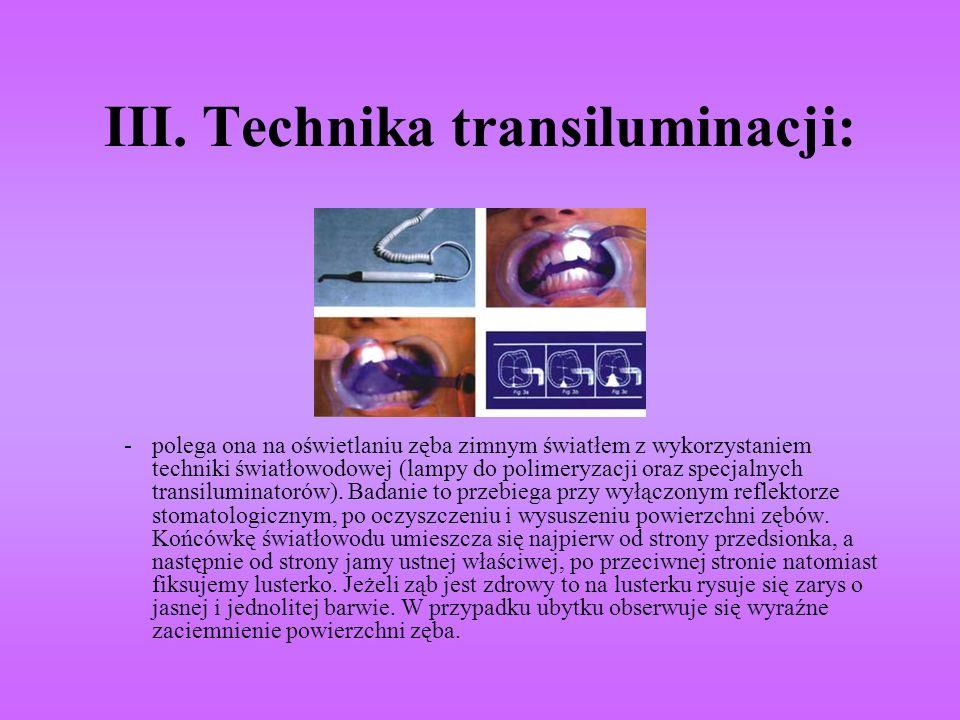 III. Technika transiluminacji: - polega ona na oświetlaniu zęba zimnym światłem z wykorzystaniem techniki światłowodowej (lampy do polimeryzacji oraz